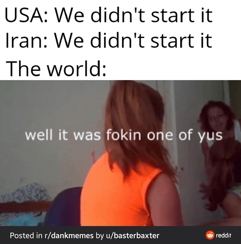 Hair - USA: We didn't start it Iran: We didn't start it The world: well it was fokin one of yus Posted in r/dankmemes by u/basterbaxter O reddit