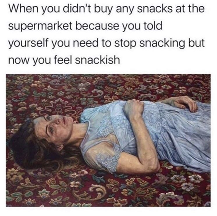 Text - When you didn't buy any snacks at the supermarket because you told yourself you need to stop snacking but now you feel snackish