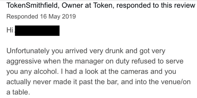 Text - TokenSmithfield, Owner at Token, responded to this review Responded 16 May 2019 Hi Unfortunately you arrived very drunk and got very aggressive when the manager on duty refused to serve you any alcohol. I had a look at the cameras and you actually never made it past the bar, and into the venue/on a table.