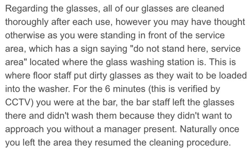 "Text - Regarding the glasses, all of our glasses are cleaned thoroughly after each use, however you may have thought otherwise as you were standing in front of the service area, which has a sign saying ""do not stand here, service area"" located where the glass washing station is. This is where floor staff put dirty glasses as they wait to be loaded into the washer. For the 6 minutes (this is verified by CCTV) you were at the bar, the bar staff left the glasses there and didn't wash them because t"