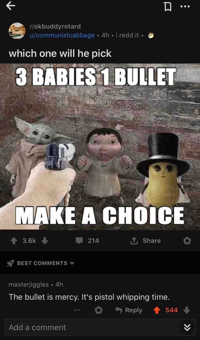 Movie - UK r/okbuddyretard u/communistcabbage 4h i.redd.it • which one will he pick 3 BABIES 1 BULLET MAKE A CHOICE 3.6k 214 Share BEST COMMENTS masterjiggles • 4h The bullet is mercy. It's pistol whipping time. Reply 544 Add a comment