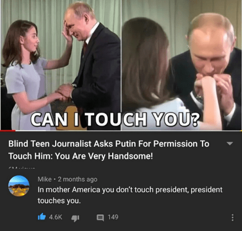 Product - CAN I TOUCH YOU? Blind Teen Journalist Asks Putin For Permission To Touch Him: You Are Very Handsome! Mike · 2 months ago In mother America you don't touch president, president touches you. 4.6K A 149