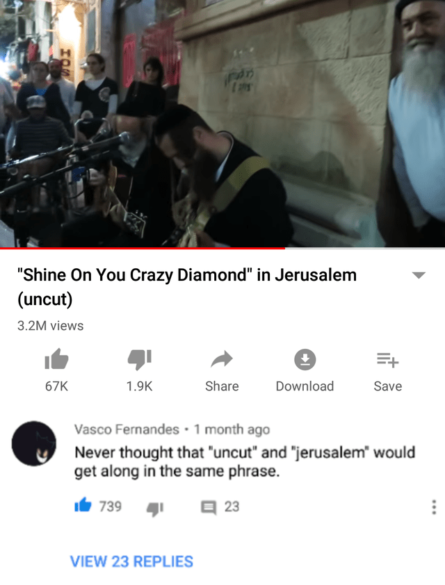 """Text - """"Shine On You Crazy Diamond"""" in Jerusalem (uncut) 3.2M views 67K 1.9K Share Download Save Vasco Fernandes · 1 month ago Never thought that """"uncut"""" and """"jerusalem"""" would get along in the same phrase. It 739 1 a 23 VIEW 23 REPLIES"""