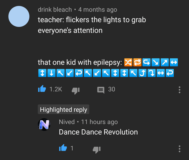 Text - drink bleach•4 months ago teacher: flickers the lights to grab everyone's attention that one kid with epilepsy: 2SY7- 1.2K E30 Highlighted reply Nived • 11 hours ago Dance Dance Revolution