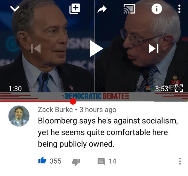 Face - INS LIVE 1:30 3:53 EWS YDEMOCRATIC DEBATEE Zack Burke •3 hours ago Bloomberg says he's against socialism, yet he seems quite comfortable here being publicly owned. 355 טו E 14