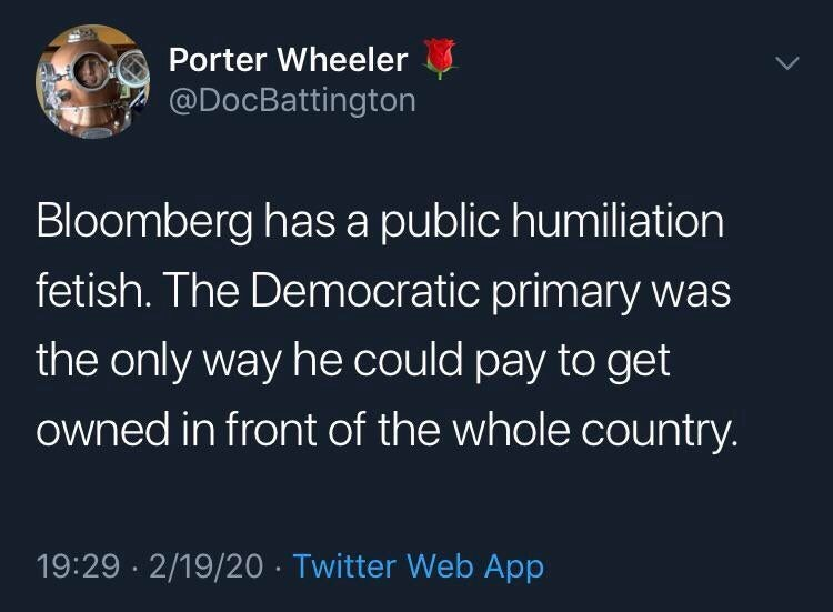 Text - Porter Wheeler @DocBattington Bloomberg has a public humiliation fetish. The Democratic primary was the only way he could pay to get owned in front of the whole country. 19:29 · 2/19/20 · Twitter Web App