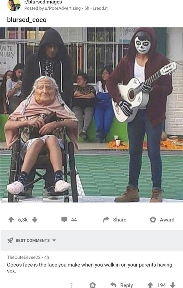 Acoustic guitar - r/blursedimages Posted by u/PoorAdvertising 5h i.redd.it blursed_coco VATE 6,3k 44 Share * Award Y BEST COMMENTS V TheCuteEevee22 4h Coco's face is the face you make when you walk in on your parents having sex. Reply 194
