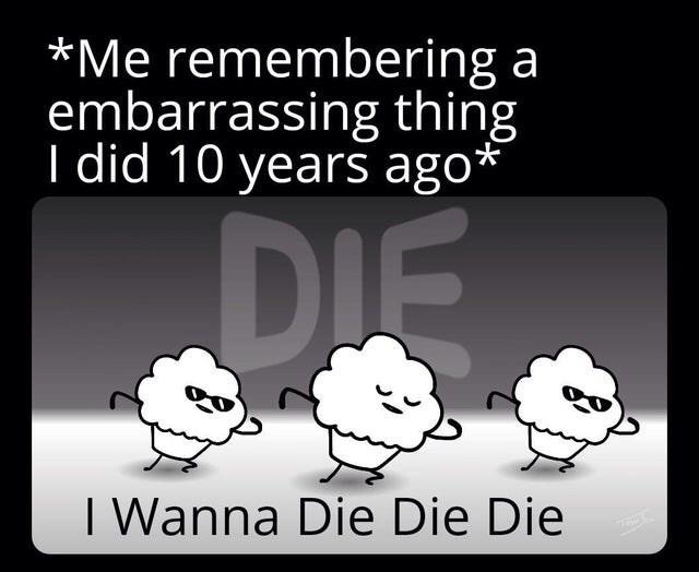 Text - *Me remembering a embarrassing thing I did 10 years ago* DIE I Wanna Die Die Die