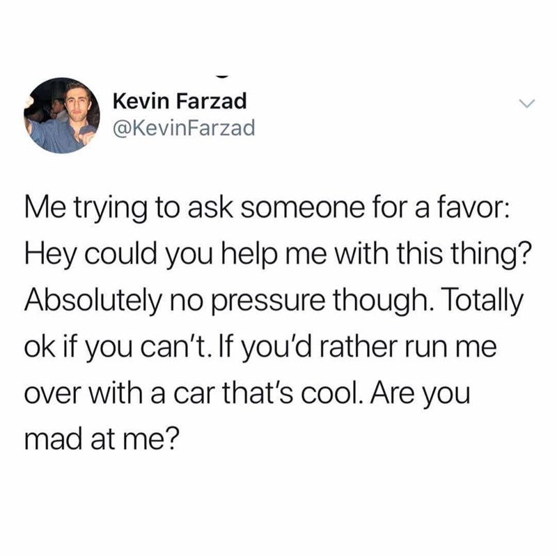 Text - Kevin Farzad @KevinFarzad Me trying to ask someone for a favor: Hey could you help me with this thing? Absolutely no pressure though. Totally ok if you can't. If you'd rather run me over with a car that's cool. Are you mad at me?
