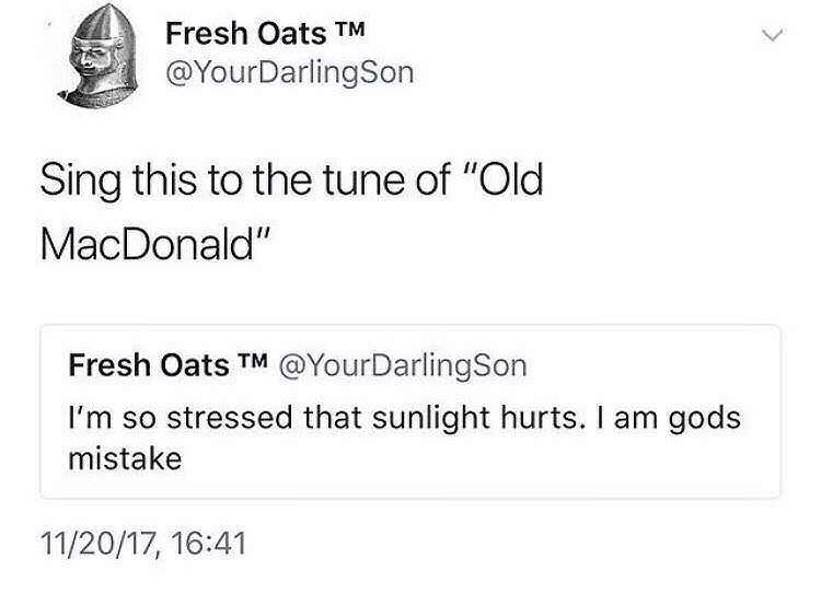 """Text - Fresh Oats TM @YourDarlingSon Sing this to the tune of """"Old MacDonald"""" Fresh Oats TM @YourDarlingSon I'm so stressed that sunlight hurts. I am gods mistake 11/20/17, 16:41"""