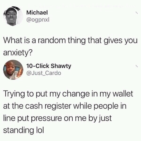 Text - Michael @ogpnxl What is a random thing that gives you anxiety? 10-Click Shawty @Just_Cardo Trying to put my change in my wallet at the cash register while people in line put pressure on me by just standing lol