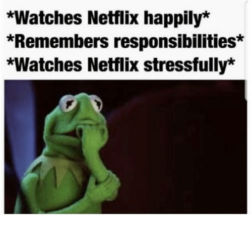 Green - *Watches Netflix happily* *Remembers responsibilities* *Watches Netflix stressfully*