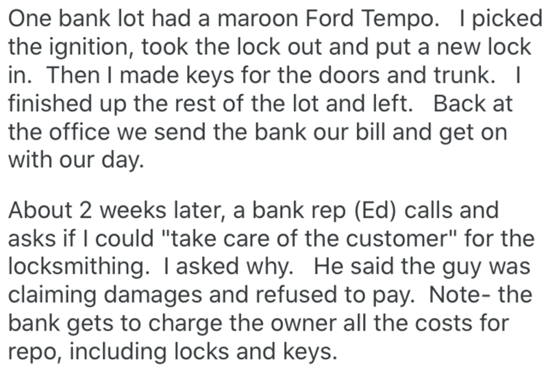 """Text - One bank lot had a maroon Ford Tempo. I picked the ignition, took the lock out and put a new lock in. Then I made keys for the doors and trunk. I finished up the rest of the lot and left. Back at the office we send the bank our bill and get on with our day. About 2 weeks later, a bank rep (Ed) calls and asks if I could """"take care of the customer"""" for the locksmithing. Iasked why. He said the guy was claiming damages and refused to pay. Note- the bank gets to charge the owner all the costs"""