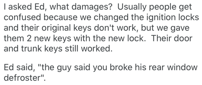 """Text - I asked Ed, what damages? Usually people get confused because we changed the ignition locks and their original keys don't work, but we gave them 2 new keys with the new lock. Their door and trunk keys still worked. Ed said, """"the guy said you broke his rear window defroster""""."""