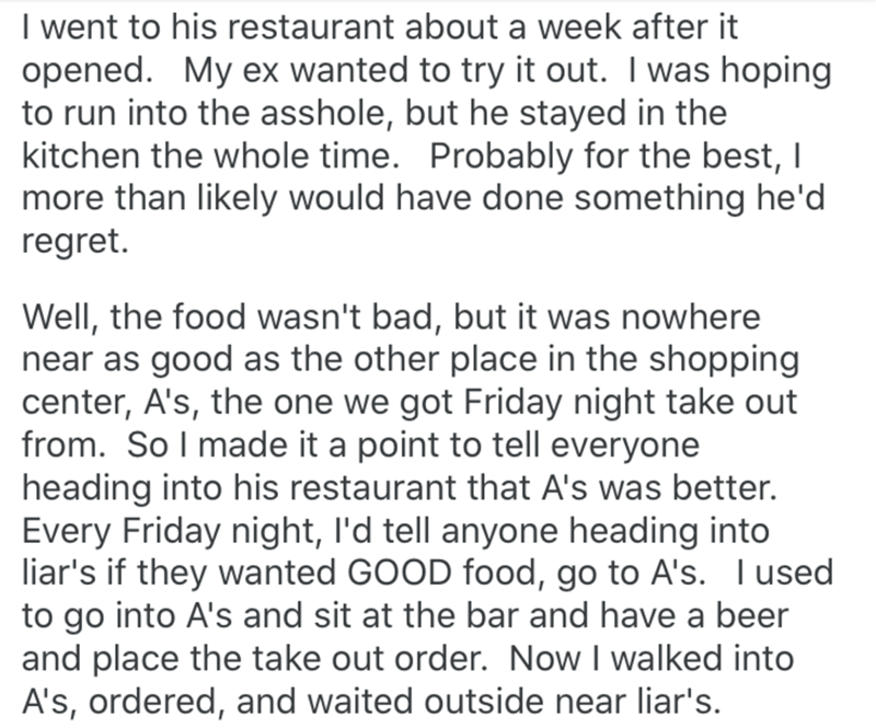 Text - I went to his restaurant about a week after it opened. My ex wanted to try it out. I was hoping to run into the asshole, but he stayed in the kitchen the whole time. Probably for the best, I more than likely would have done something he'd regret. Well, the food wasn't bad, but it was nowhere near as good as the other place in the shopping center, A's, the one we got Friday night take out from. SoI made it a point to tell everyone heading into his restaurant that A's was better. Every Frid