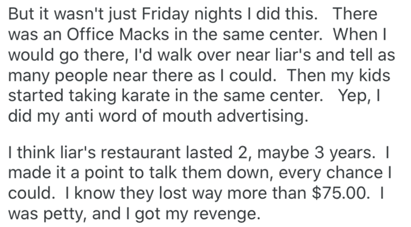 Text - But it wasn't just Friday nights I did this. There was an Office Macks in the same center. When I would go there, l'd walk over near liar's and tell as many people near there as I could. Then my kids started taking karate in the same center. Yep, I did my anti word of mouth advertising. I think liar's restaurant lasted 2, maybe 3 years. I made it a point to talk them down, every chance I could. I know they lost way more than $75.00. I was petty, and I got my revenge.