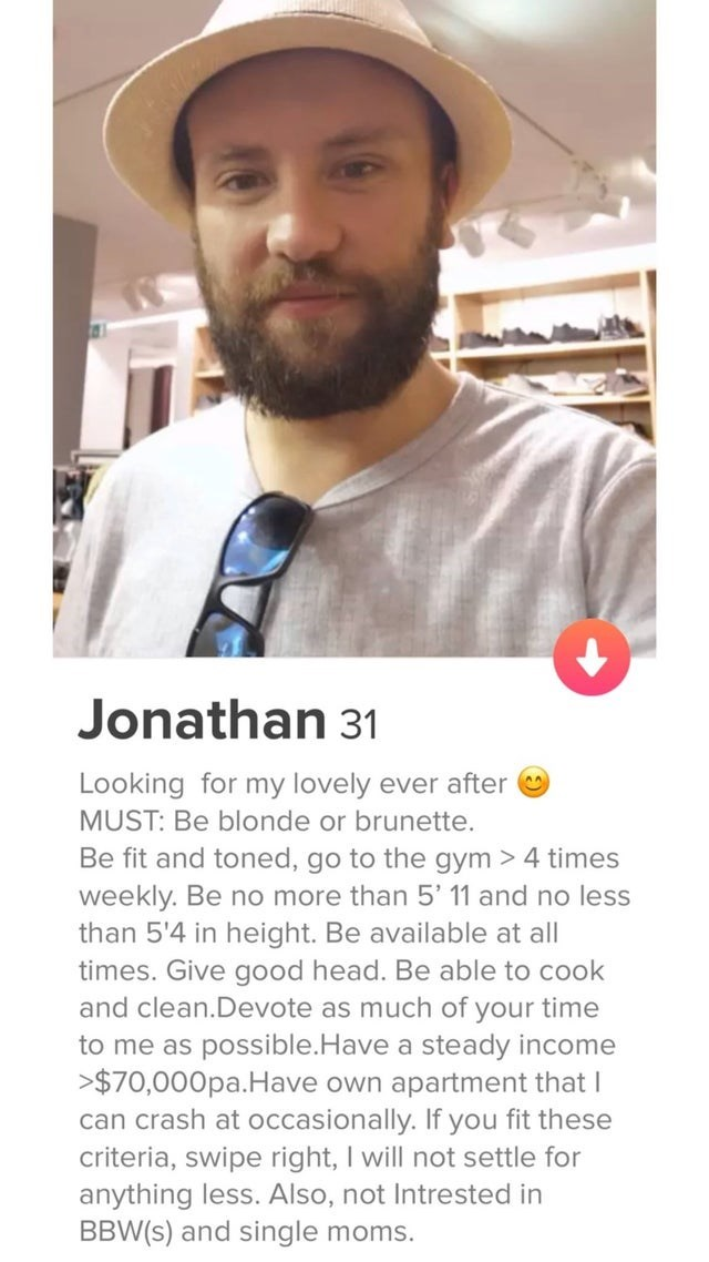 Selfie - Jonathan 31 Looking for my lovely ever after MUST: Be blonde or brunette. Be fit and toned, go to the gym > 4 times weekly. Be no more than 5' 11 and no less than 5'4 in height. Be available at all times. Give good head. Be able to cook and clean.Devote as much of your time to me as possible.Have a steady income >$70,000pa.Have own apartment that I can crash at occasionally. If you fit these criteria, swipe right, I will not settle for anything less. Also, not Intrested in BBW(s) and si