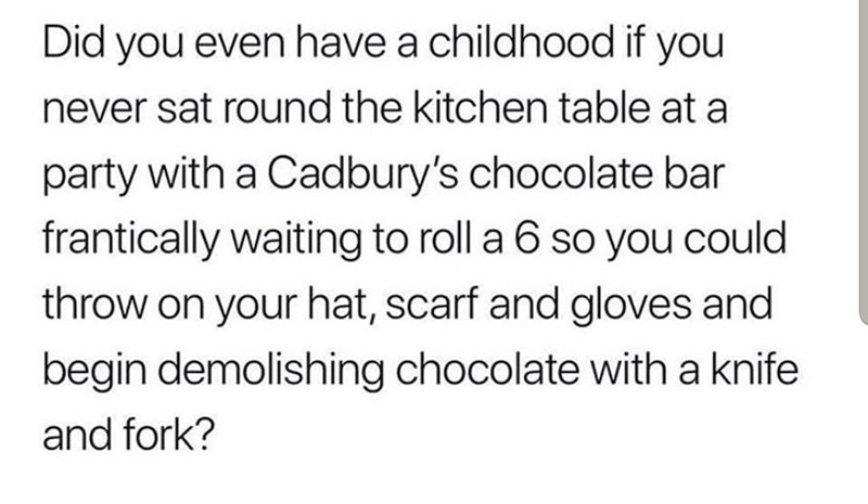 Text - Did you even have a childhood if you never sat round the kitchen table at a party with a Cadbury's chocolate bar frantically waiting to roll a 6 so you could throw on your hat, scarf and gloves and begin demolishing chocolate with a knife and fork?