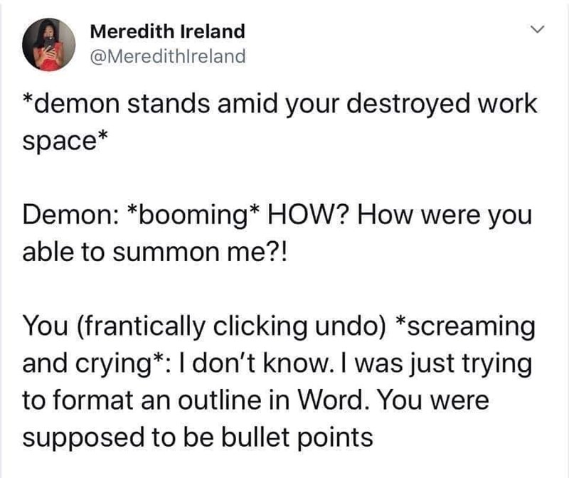 Text - Meredith Ireland @Meredithlreland *demon stands amid your destroyed work space* Demon: *booming* HOW? How were you able to summon me?! You (frantically clicking undo) *screaming and crying*:I don't know. I was just trying to format an outline in Word. You were supposed to be bullet points