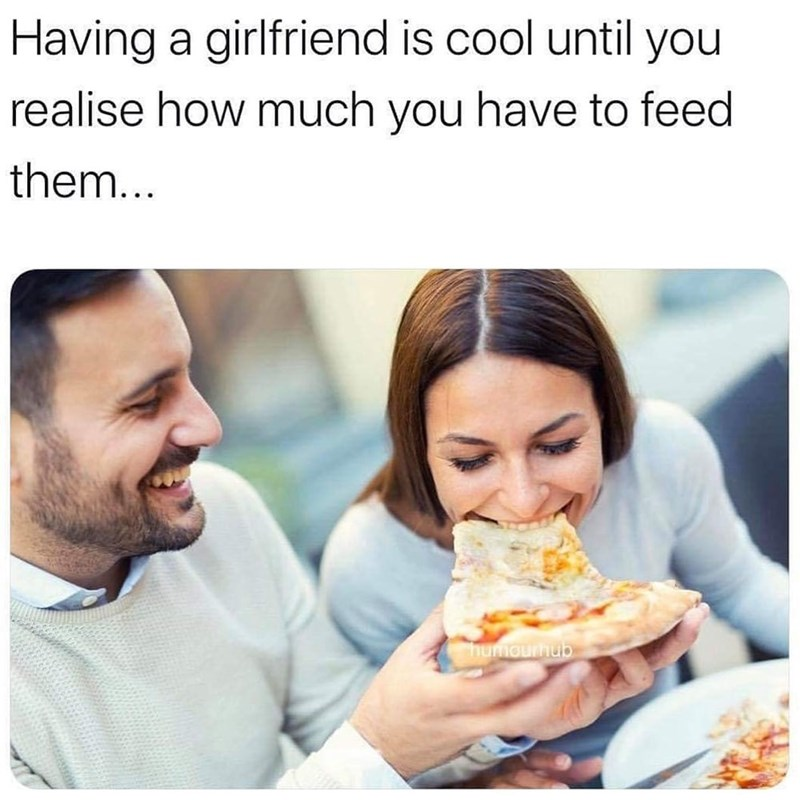Junk food - Having a girlfriend is cool until you realise how much you have to feed them... humourhub
