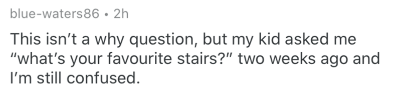 """Text - blue-waters86 • 2h This isn't a why question, but my kid asked me """"what's your favourite stairs?"""" two weeks ago and I'm still confused."""