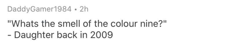 """Text - DaddyGamer1984 • 2h """"Whats the smell of the colour nine?"""" - Daughter back in 2009"""