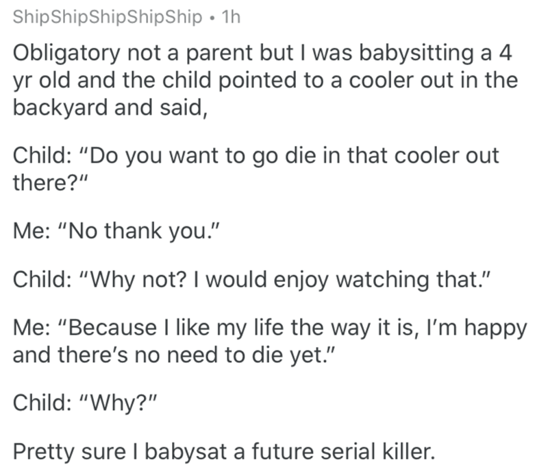 """Text - Text - ShipShipShipShipShip • 1h Obligatory not a parent but I was babysitting a 4 yr old and the child pointed to a cooler out in the backyard and said, Child: """"Do you want to go die in that cooler out there?"""" Me: """"No thank you."""" Child: """"Why not? I would enjoy watching that."""" Me: """"Because I like my life the way it is, I'm happy and there's no need to die yet."""" Child: """"Why?"""" Pretty sure I babysat a future serial killer."""