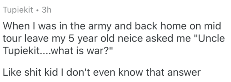 """Text - Tupiekit • 3h When I was in the army and back home on mid tour leave my 5 year old neice asked me """"Uncle Tupiekit....what is war?"""" Like shit kid I don't even know that answer"""