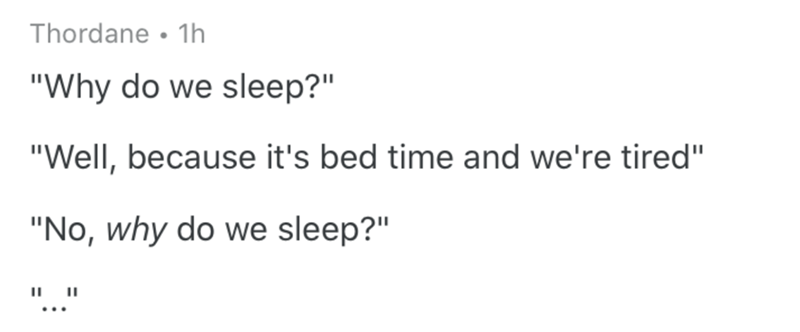 """Text - Thordane • 1h """"Why do we sleep?"""" """"Well, because it's bed time and we're tired"""" """"No, why do we sleep?"""" """".."""""""