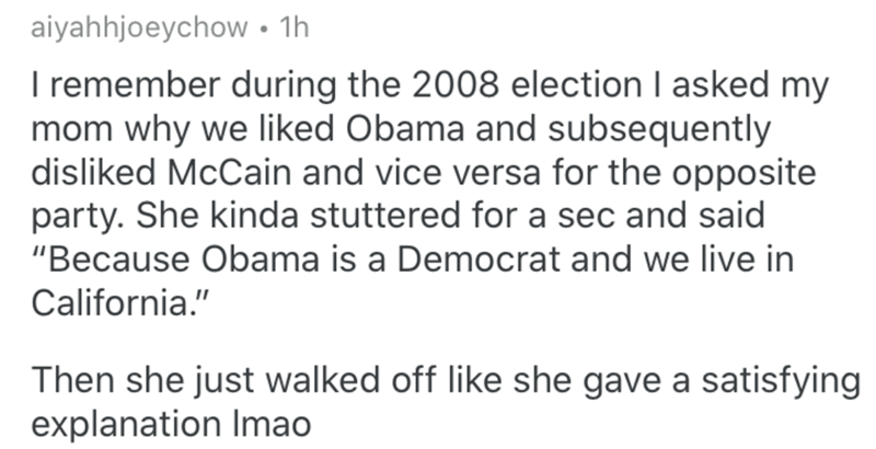 """Text - aiyahhjoeychow • 1h I remember during the 2008 election I asked my mom why we liked Obama and subsequently disliked McCain and vice versa for the opposite party. She kinda stuttered for a sec and said """"Because Obama is a Democrat and we live in California."""" Then she just walked off like she gave a satisfying explanation Imao"""