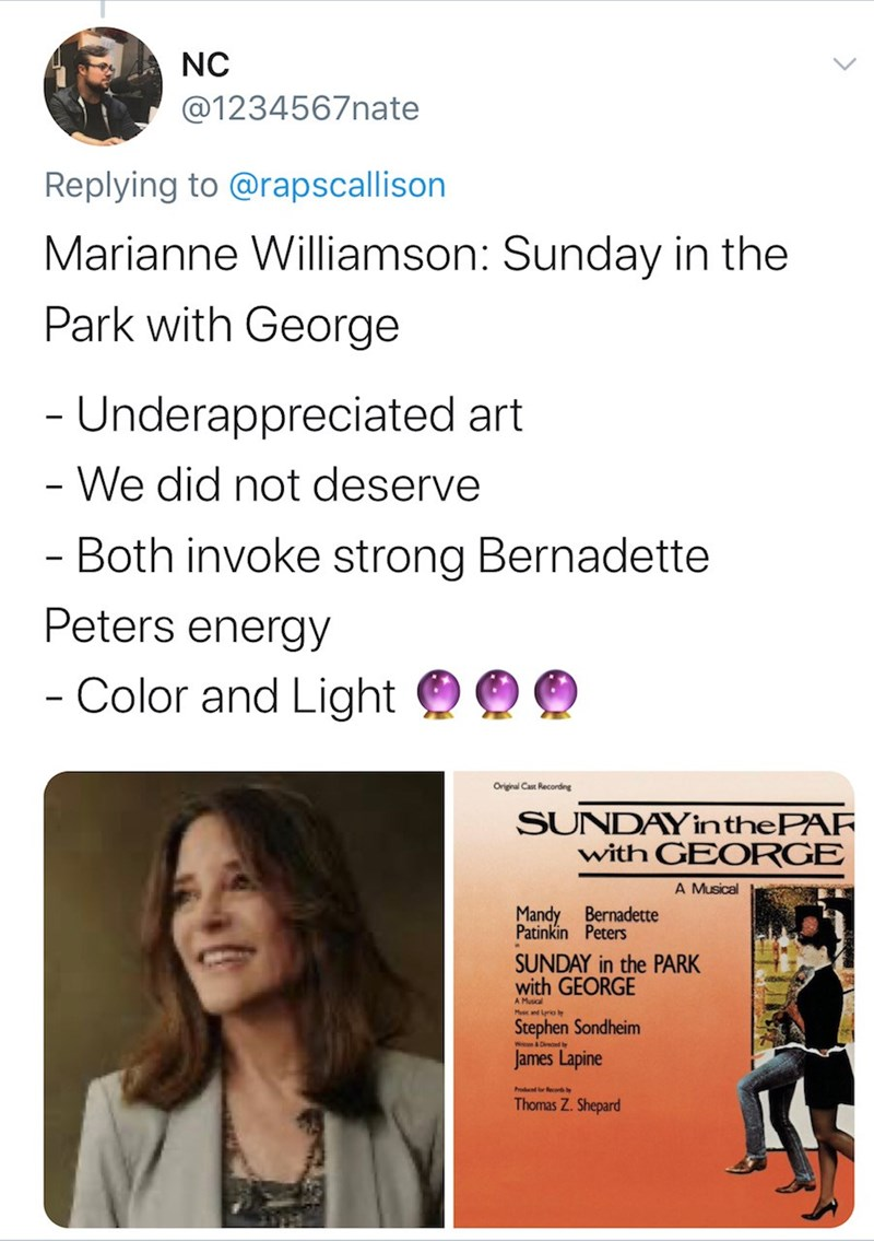Text - NC @1234567nate Replying to @rapscallison Marianne Williamson: Sunday in the Park with George - Underappreciated art - We did not deserve - Both invoke strong Bernadette Peters energy - Color and Light Original Cast Recording SUNDAY inthePAF with GEORGE A Musical Mandy Bernadette Patinkin Peters SUNDAY in the PARK with GEORGE Stephen Sondheim James Lapine Produced or Recoh y Thomas Z. Shepard