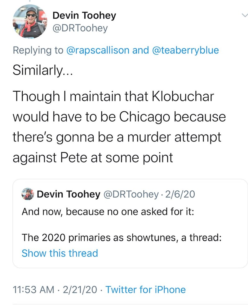 Text - Devin Toohey @DRToohey Replying to @rapscallison and @teaberryblue Similarly... Though I maintain that Klobuchar would have to be Chicago because there's gonna be a murder attempt against Pete at some point Devin Toohey @DRToohey · 2/6/20 And now, because no one asked for it: The 2020 primaries as showtunes, a thread: Show this thread 11:53 AM · 2/21/20 · Twitter for iPhone