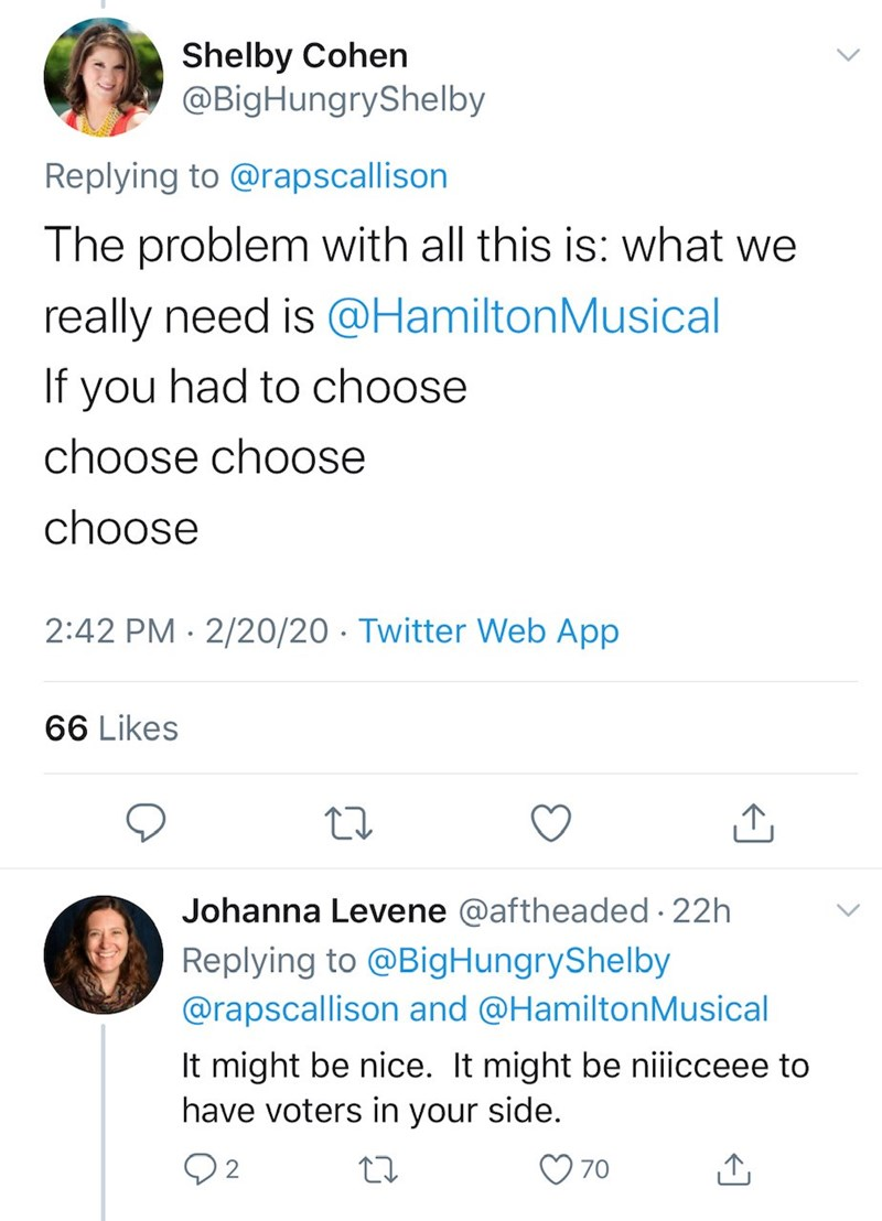 Text - Shelby Cohen @BigHungryShelby Replying to @rapscallison The problem with all this is: what we really need is @HamiltonMusical If you had to choose choose choose choose 2:42 PM · 2/20/20 · Twitter Web App 66 Likes Johanna Levene @aftheaded 22h Replying to @BigHungryShelby @rapscallison and @HamiltonMusical It might be nice. It might be niiicceee to have voters in your side. 70