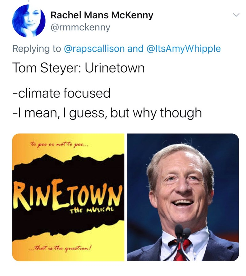 Text - Rachel Mans McKenny @rmmckenny Replying to @rapscallison and @ltsAmyWhipple Tom Steyer: Urinetown -climate focused -I mean, I guess, but why though To pee or not To pee.. RINETOWN THE MUSICAL That is the guestion!