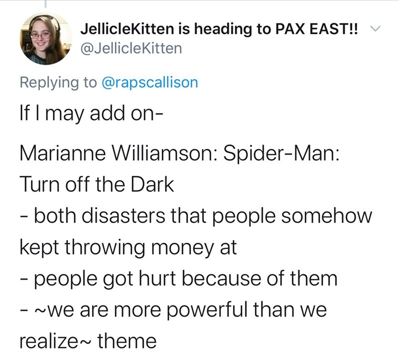 Text - Jelliclekitten is heading to PAX EAST!! V @Jelliclekitten Replying to @rapscallison If I may add on- Marianne Williamson: Spider-Man: Turn off the Dark - both disasters that people somehow kept throwing money at - people got hurt because of them - -we are more powerful than we realize~ theme