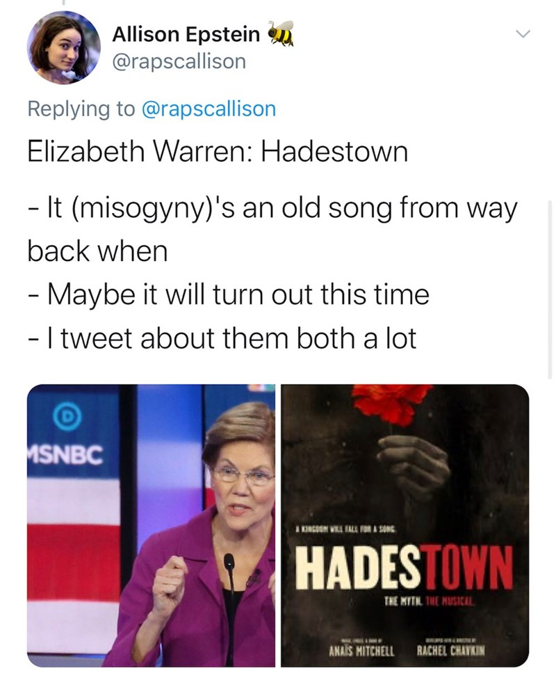 Text - Allison Epstein u @rapscallison Replying to @rapscallison Elizabeth Warren: Hadestown - It (misogyny)'s an old song from way back when Maybe it will turn out this time - I tweet about them both a lot MSNBC IKINGOON WILL ALL FOR A SONG HADESTOWN THE MITN. THE HUSICAL. ANLIOF ANAIS MITCHELL RACHEL CHAVKIN