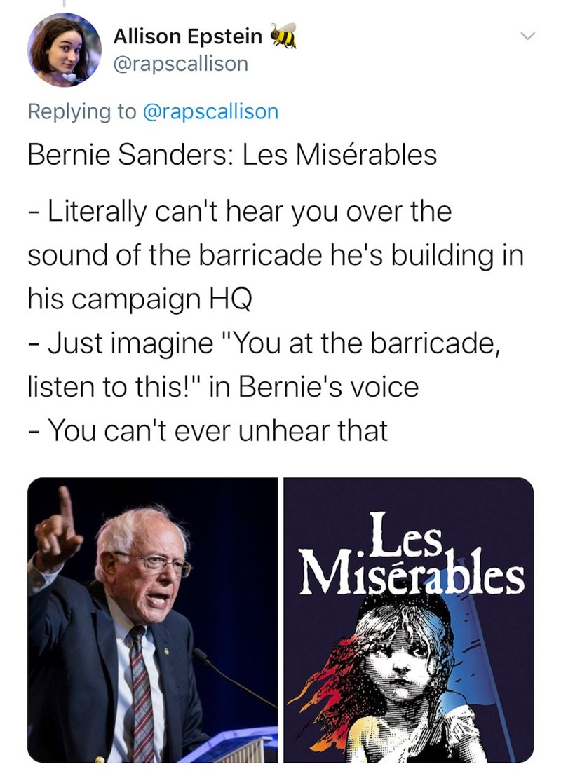 "Text - Allison Epstein u @rapscallison Replying to @rapscallison Bernie Sanders: Les Misérables - Literally can't hear you over the sound of the barricade he's building in his campaign HQ - Just imagine ""You at the barricade, listen to this!"" in Bernie's voice - You can't ever unhear that Les, Miserables <>"