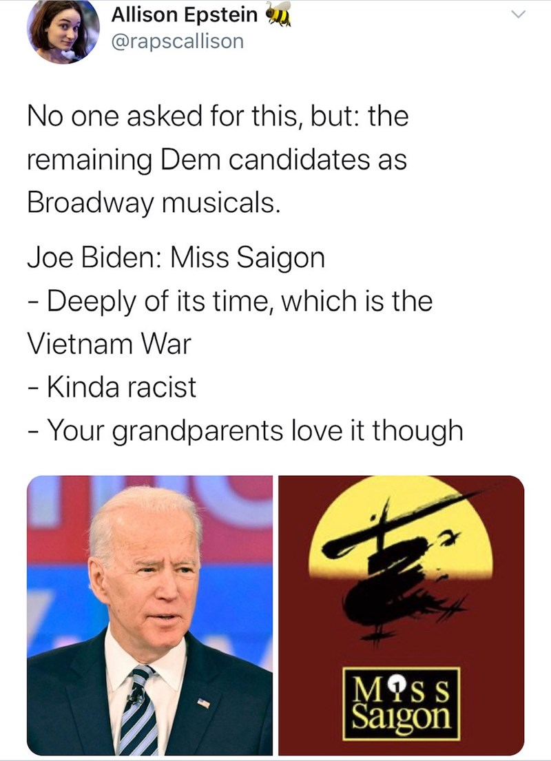 Line - Allison Epstein u @rapscallison No one asked for this, but: the remaining Dem candidates as Broadway musicals. Joe Biden: Miss Saigon - Deeply of its time, which is the Vietnam War - Kinda racist - Your grandparents love it though M?ss Saigon