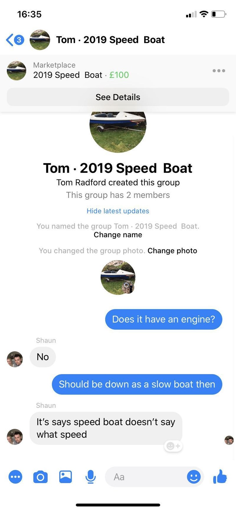 Font - 16:35 Tom · 2019 Speed Boat Marketplace 2019 Speed Boat £100 See Details Tom · 2019 Speed Boat Tom Radford created this group This group has 2 members Hide latest updates You named the group Tom · 2019 Speed Boat. Change name You changed the group photo. Change photo Does it have an engine? Shaun No Should be down as a slow boat then Shaun It's says speed boat doesn't say what speed Aa