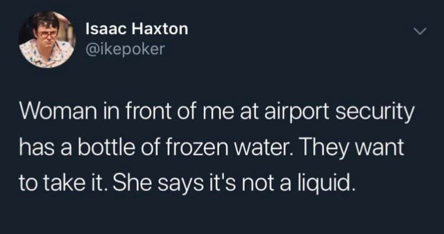 Text - Isaac Haxton @ikepoker Woman in front of me at airport security has a bottle of frozen water. They want to take it. She says it's not a liquid.