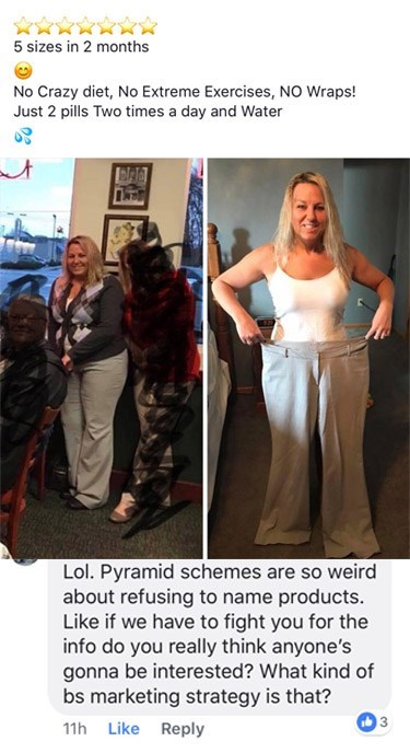 Human - 5 sizes in 2 months No Crazy diet, No Extreme Exercises, NO Wraps! Just 2 pills Two times a day and Water at Lol. Pyramid schemes are so weird about refusing to name products. Like if we have to fight you for the info do you really think anyone's gonna be interested? What kind of bs marketing strategy is that? ib 3 11h Like Reply