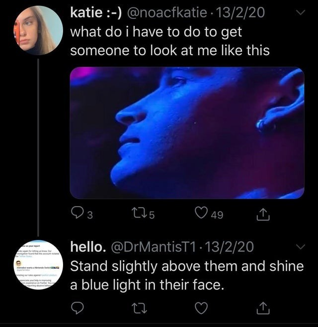 Text - katie :-) @noacfkatie 13/2/20 what do i have to do to get someone to look at me like this 3 275 49 hello. @DrMantisT1 - 13/2/20 Stand slightly above them and shine a blue light in their face. nde