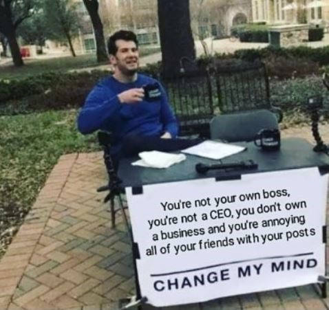 Job - You're not your own boss, you're not a CEO, you don't own a business and you're annoying all of your friends with your post s CHANGE MY MIND