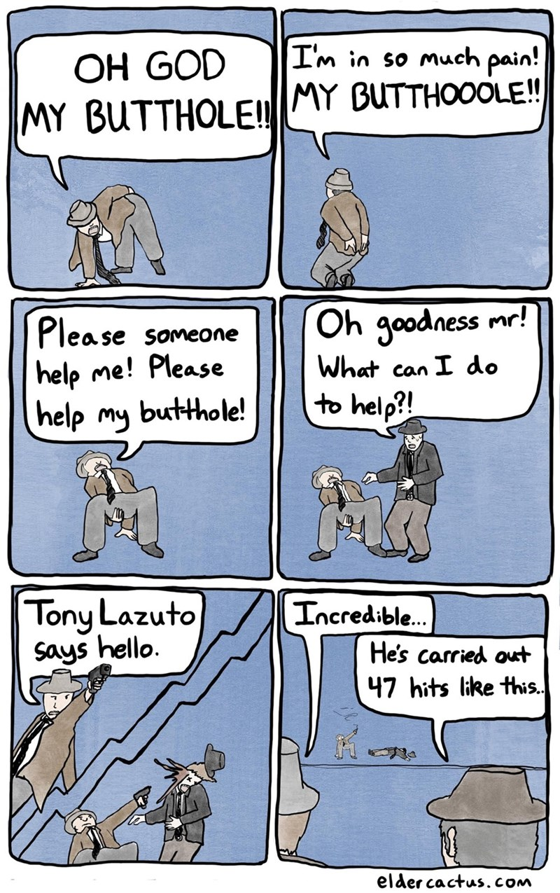 Cartoon - I'm in so much pain! OH GOD MY BUTTHOLE!! MY BUTTHOOOLE! Plea se someone Oh goodness mr! help me! Please help my butthole! What can I do to help?! Tony Lazuto Says hello. Incredible. He's carried out 47 hits like this. elder cactus.CoM