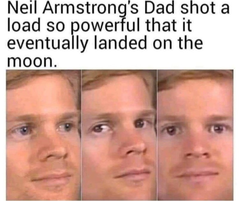 Face - Neil Armstrong's Dad shot a load so powerful that it eventually landed on the moon.