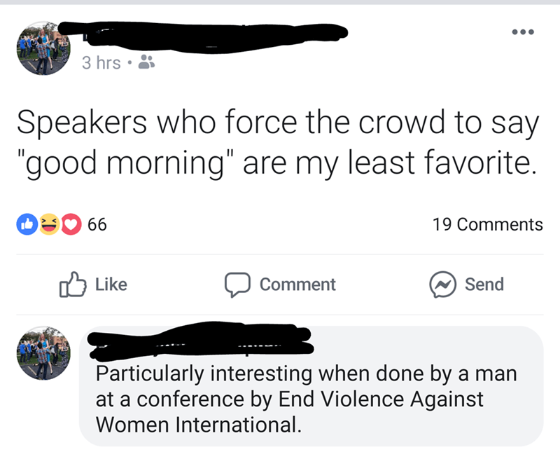 """Text - 3 hrs Speakers who force the crowd to say """"good morning"""" are my least favorite. 66 19 Comments Like Comment Send Particularly interesting when done by a man at a conference by End Violence Against Women International."""