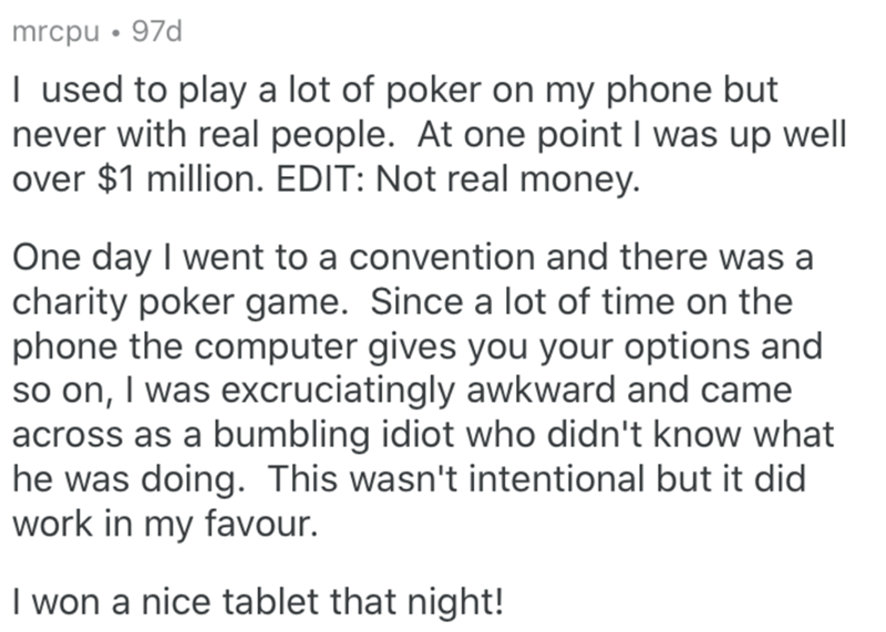 Text - mrcpu • 97d I used to play a lot of poker on my phone but never with real people. At one point I was up well over $1 million. EDIT: Not real money. One day I went to a convention and there was a charity poker game. Since a lot of time on the phone the computer gives you your options and so on, I was excruciatingly awkward and came across as a bumbling idiot who didn't know what he was doing. This wasn't intentional but it did work in my favour. I won a nice tablet that night!