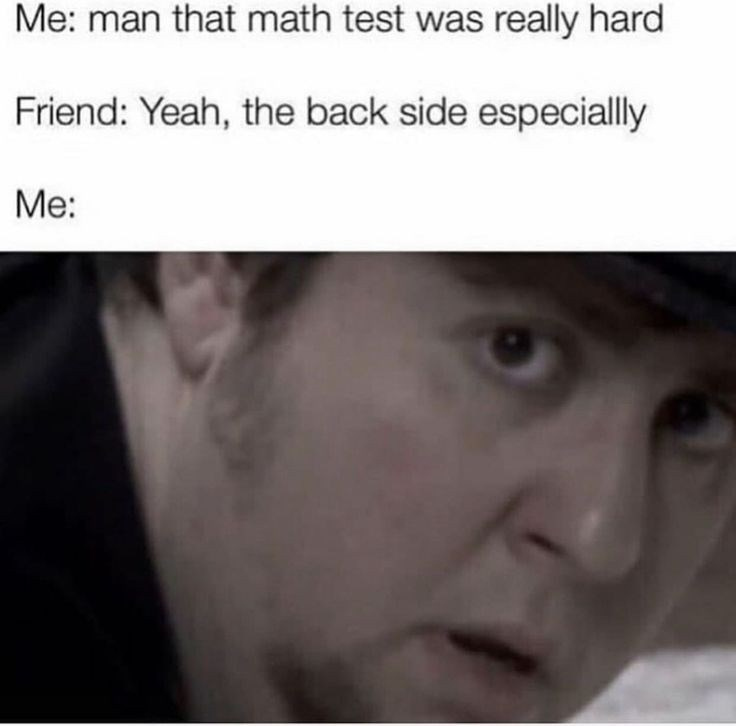 Face - Me: man that math test was really hard Friend: Yeah, the back side especiallly Me: