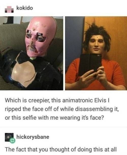 Text - kokido Which is creepier, this animatronic Elvis I ripped the face off of while disassembling it, or this selfie with me wearing it's face? hickorysbane The fact that you thought of doing this at all