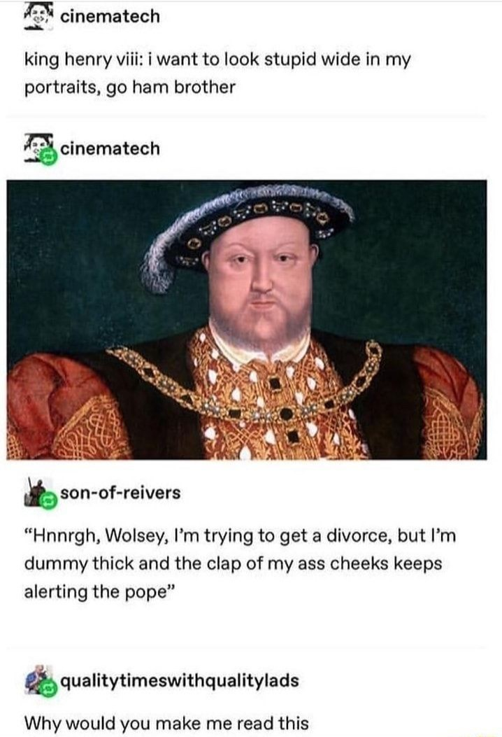 """Text - cinematech king henry viii: i want to look stupid wide in my portraits, go ham brother cinematech son-of-reivers """"Hnnrgh, Wolsey, I'm trying to get a divorce, but l'm dummy thick and the clap of my ass cheeks keeps alerting the pope"""" qualitytimeswithqualitylads Why would you make me read this"""